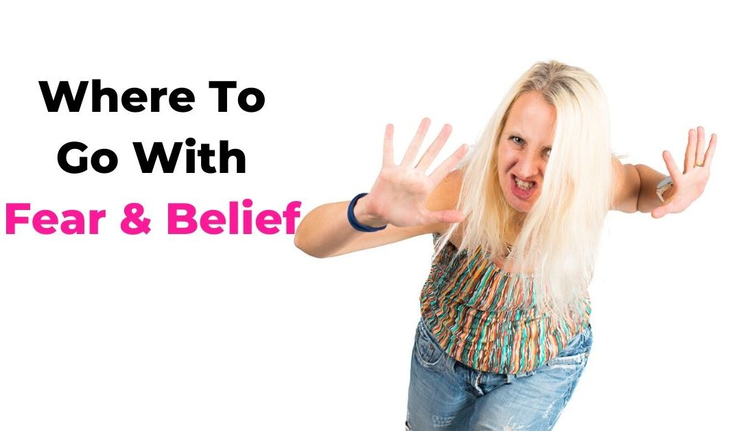 Where To Go With Fear & Belief