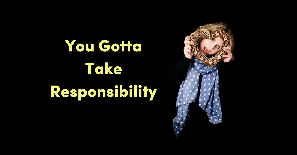 You Gotta Take Responsibility