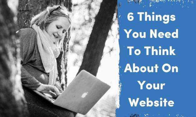 6 Things You Need To Think About On Your Website