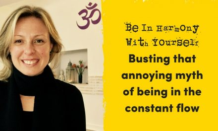 Being in Harmony with Yourself – Busting that annoying myth of being in the constant flow