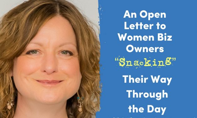 """An Open Letter to Women Biz Owners """"Snacking"""" Their Way Through the Day"""