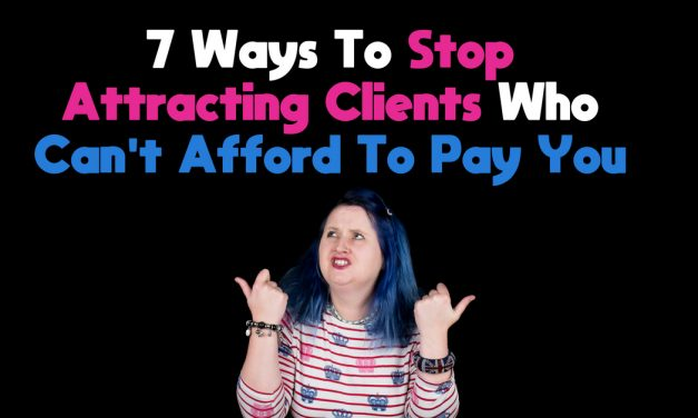 7 Ways To Stop Attracting Clients Who Can't Afford To Pay You