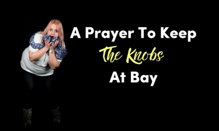 A Prayer To Keep The Knobs At Bay