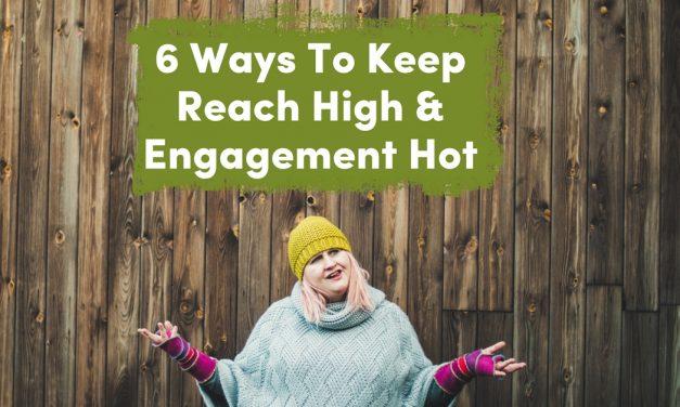 6 Ways To Keep Reach High & Engagement Hot