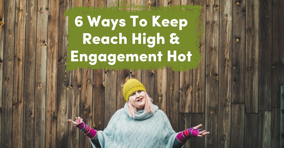 6 Ways To Keep Reach High & Engagement Hot