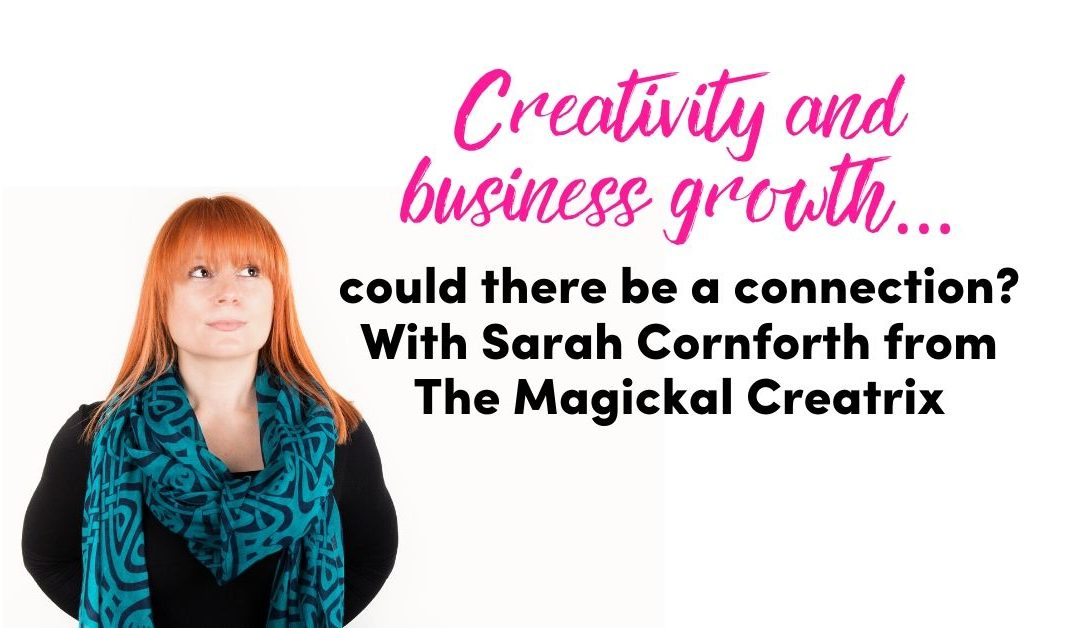 Creativity and business growth…..could there be a connection? With Sarah Cornforth from The Magickal Creatrix