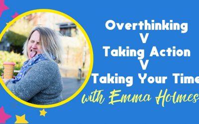 Taking Action v Taking Your Time v Overthinking