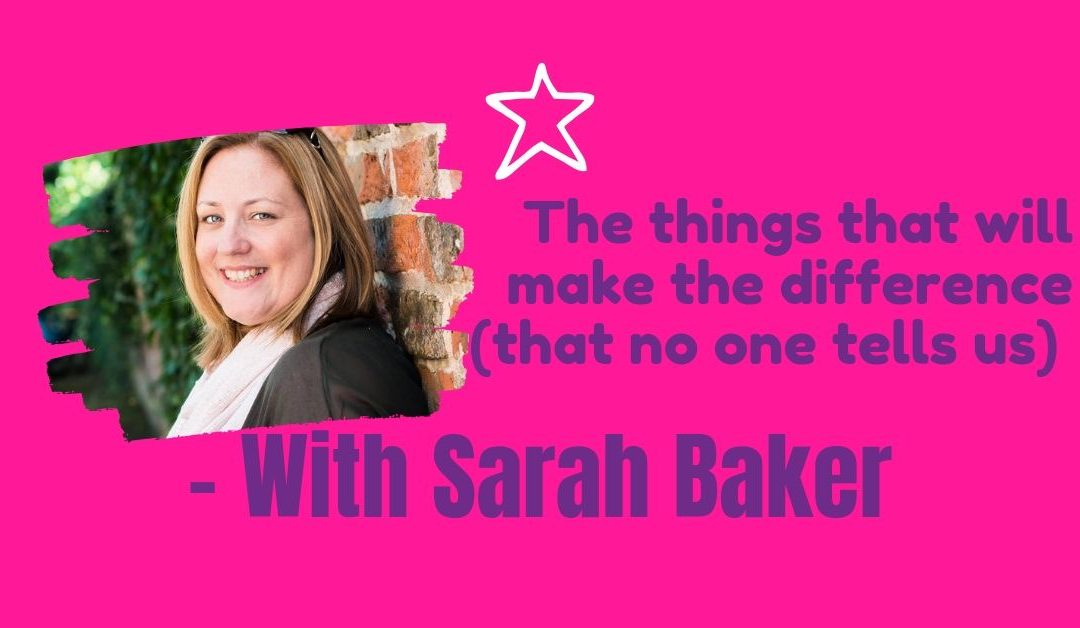 The things that will make the difference (that no one tells us) with Sarah Baker
