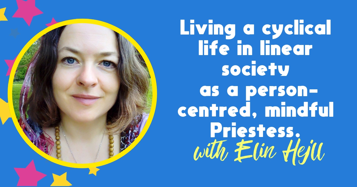 Living a cyclical life in linear society as a person-centred, mindful Priestess – With Elin Hejll