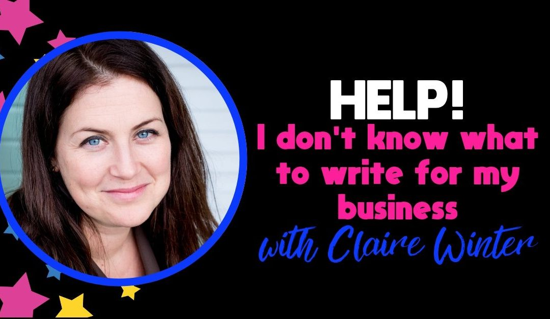 Guest Blog: HELP! I Don't Know What To Write For My Business with Claire Winter