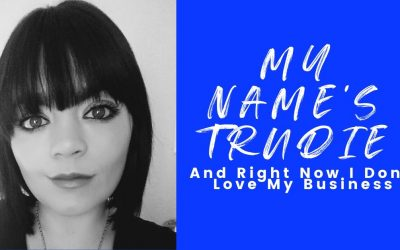 My Name's Trudie & Right Now I Don't Love My Business