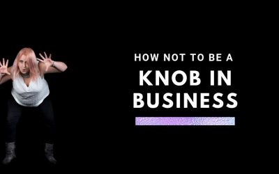 How Not To Be A Knob In Business