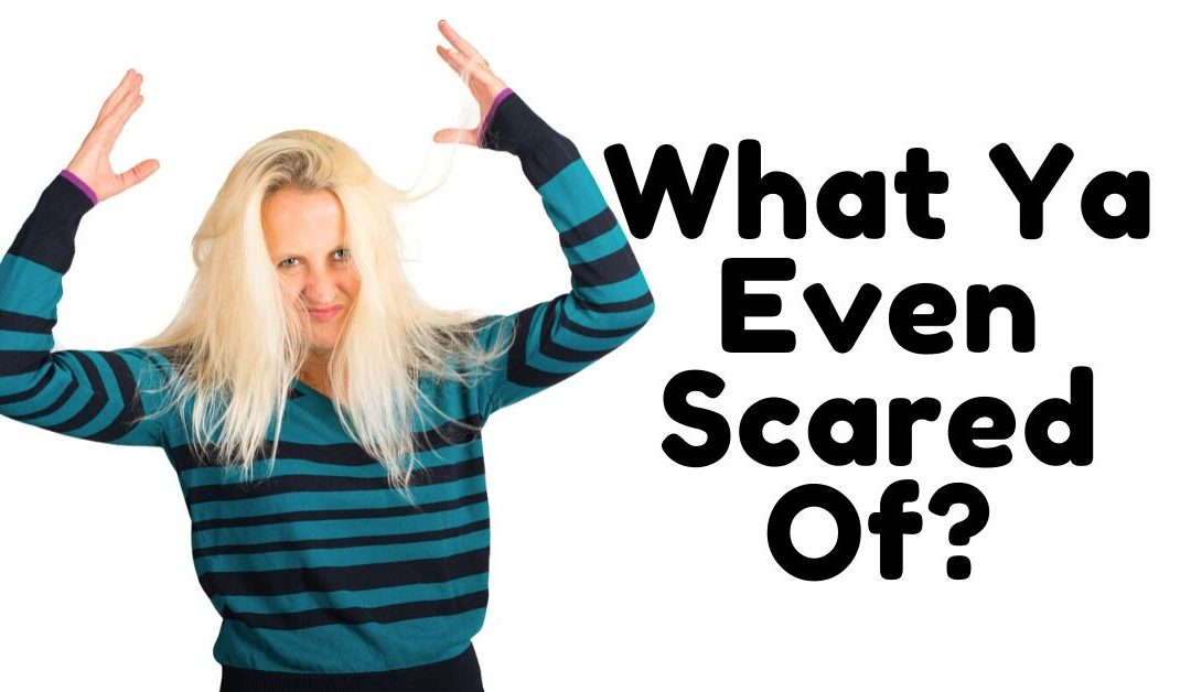 What Ya Even Scared Of?