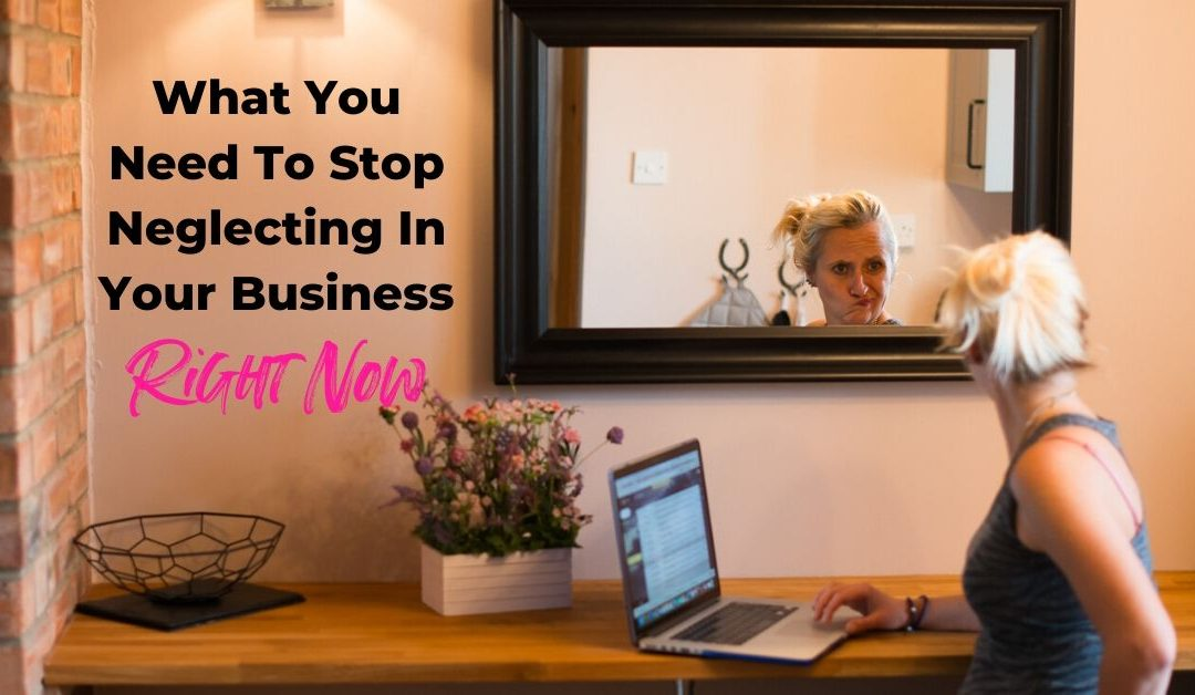 What Do You Need To STOP Neglecting In Your Business Right Now?
