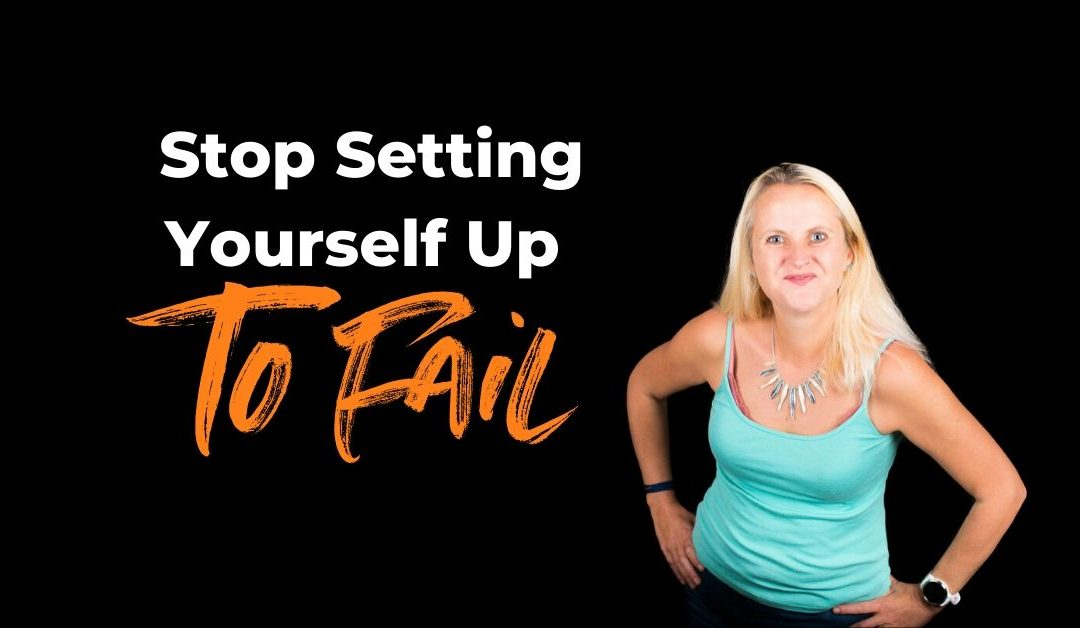 Stop Setting Yourself Up To Fail