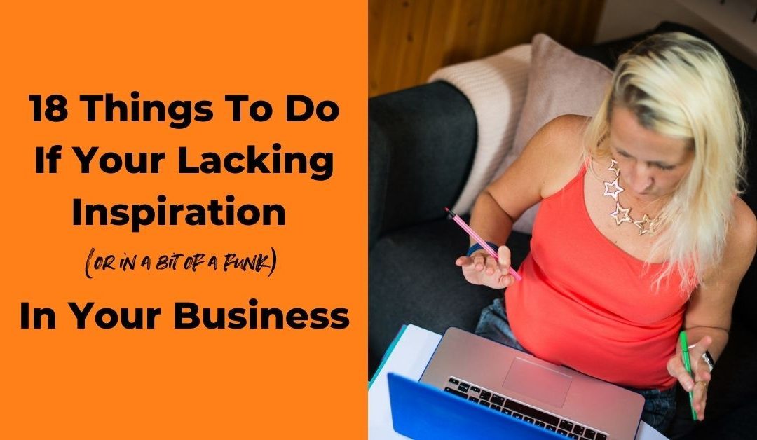 18 Things To Do If Your Lacking Inspiration (or in a bit of a funk) In Your Business