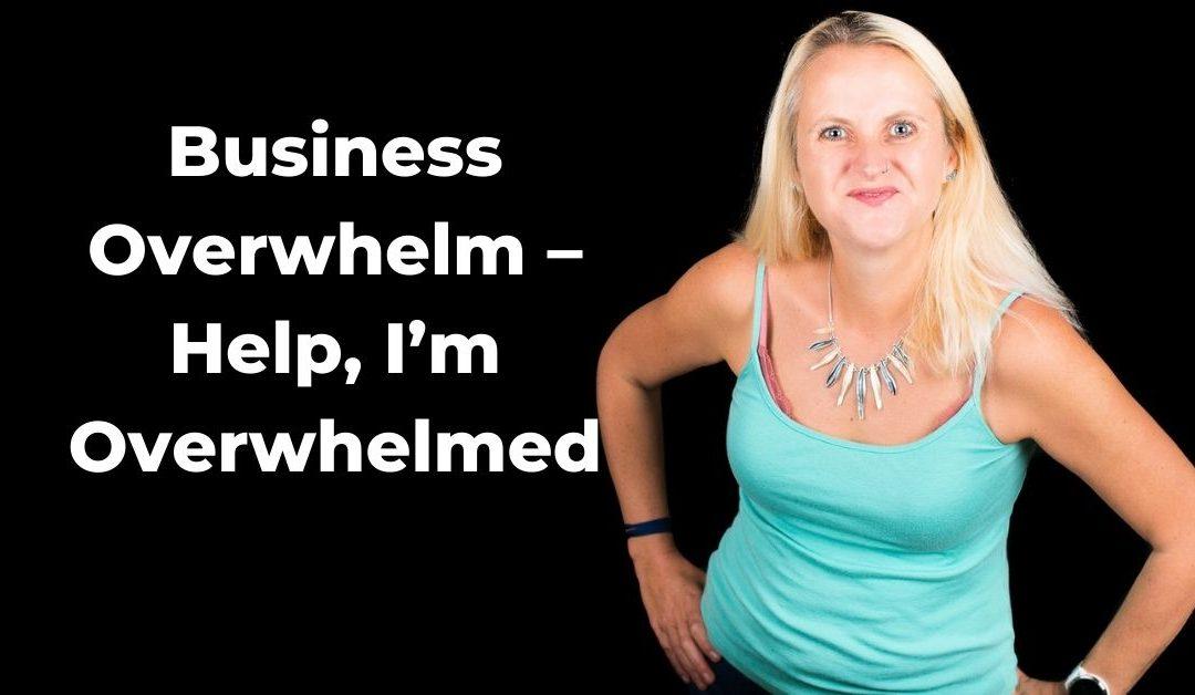 Business Overwhelm – Help, I'm Overwhelmed