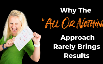 "Why The ""All Or Nothing"" Approach Rarely Brings Results"