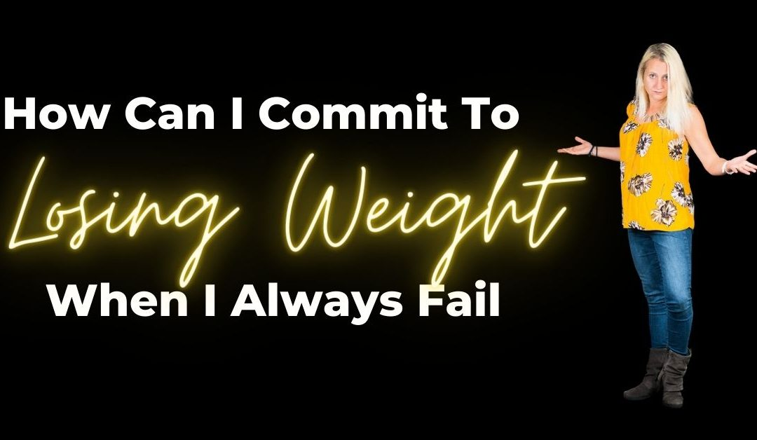 How Can I Commit To Losing Weight When I Always Fail