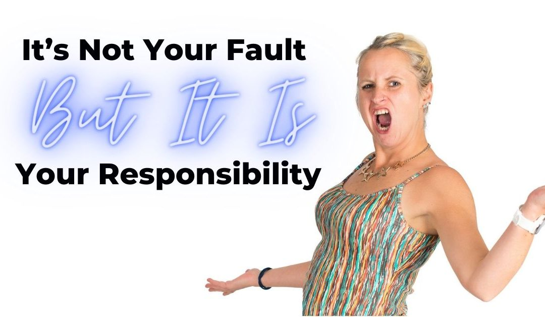 It's Not Your Fault But It Is Your Responsibility